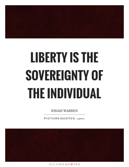 """Liberty is the sovereignty of the Individual."" - Josiah Warren"