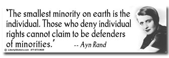 """The smallest minority on earth is the individual. Those who deny individual rights cannot claim to be defenders of minorities."" - Ayn Rand"