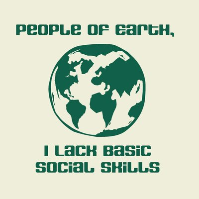 """People of Earth, I lack basic social skills"""