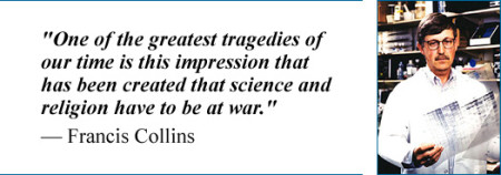 """One of the greatest tragedies of our time is this impression that has been created that science and religion have to be at war."" – Francis Collins"