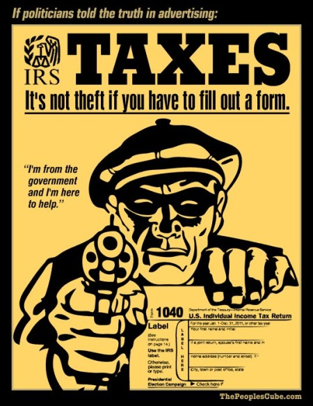 """If politicians told the truth in advertising: IRS Taxes: It's not theft if you have to fill out a form."" ""I'm from the government, and I'm here to help."""