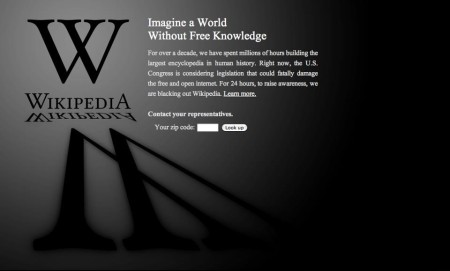 """Imagine a world without free knowledge: For over a decade, we have spent millions of hours building the largest encyclopedia in human history. Right now, the U.S. Congress is considering legislation that could fatally damage the free and open internet. For 24 hours, to raise awareness, we are blacking out Wikipedia. Learn more. Contact your representatives."""