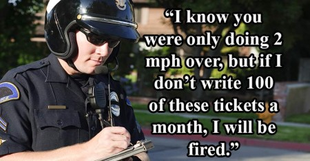 """I know you were only doing 2 mph over, but if I don't write 100 of these tickets a month, I will be fired."""