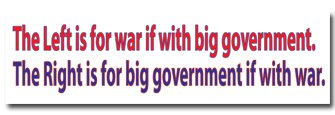 """Left is for war if with big government. The Right is for big government if with war."""