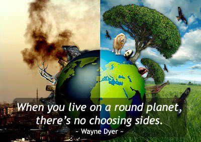 """When you live on a round planet, there's no choosing sides."" - Wayne Dyer"