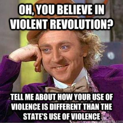 Oh, you believe in violent revolution? Tell me about how your use of violence is different than the State's use of violence?