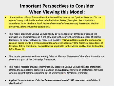 """Important Perspectives to Consider When Viewing this Model: (1) Some actions offered for consideration here will be seen as not 'politically correct' in the eyes of many, both inside and outside of the United States (i.e. Decision Points considered in PH III where Saudia Arabia threatened with starvation, Mecca and Medina destroyed, Islam reduced to cult status). (2) This model presumes Geneva Convention IV 1949 standards of armed conflict and the pursuant UN endorsement of it are now, due to the current common practices of Islamic terrorists, no longer relevant or respected globally. This would leave open the option once against of taking war to a civilian population whenever necessary (this historical precedents of Dresden, Tokyo, Hiroshima, Nagasaki being applicable to the Mecca and Medina destruction DP in Phase III). (3) This model presumes we have already failed at Phase I - 'Deterrence' therefore Phase I is not shown as part of this OP Design framework. (4) This odel restates previous internationally accepted Geneva Conventions for protections afforded to combatants captured in uniform and reiterates removal of protections for those who are caught fighting/operating out of uniform (sovs, terrorists, criminals). (5) Against 'non-state actors' do the Geneva conventions of 1949 now need redefinition / clarification?"""