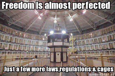 """Freedom is almost perfected... Just a few more laws, regulations & cages"""