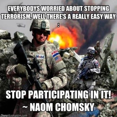 """Everybody's worried about stopping terrorism. Well, there's a really easy way: stop participating it in!"" - Noam Chomsky"