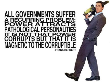 """All governments suffer from a recurring problem: power attracts pathological personalities. It is not that power corrupts, but that it is magnetic to the corruptible."" - Frank Herbert"