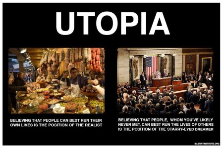 """UTOPIA: Believing that people can best run their own lives is the position of the realist. Believing that people, whom you've likely never met, can best run the lives of others is the position of the starry-eyed dreamer"""