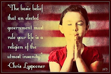 """The basic belief that an elected government must rule your life is a religion of the utmost insanity."" - Chris Lyspooner"