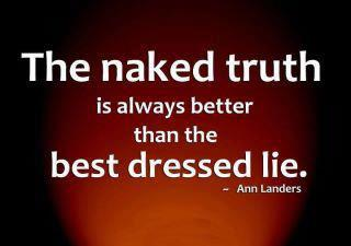 """The naked truth is always better than the best dressed lie."" - Ann Landers"