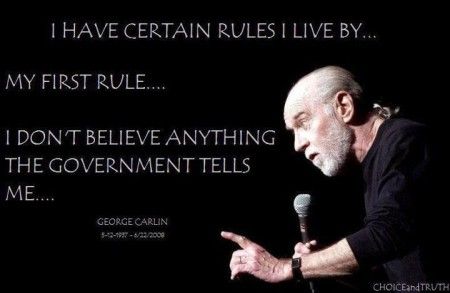 """I have certain rules I live by... My first rule... I don't believe anything the government tells me..."" - George Carlin"