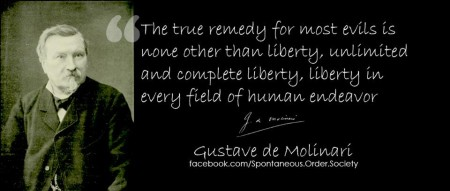 """The true remedy for most evils is none other than liberty, unlimited and complete liberty, liberty in every field of human endeavor."" - Gustave de Molinari"