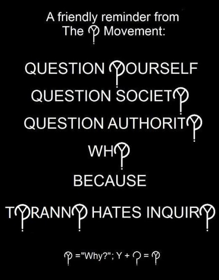"""A friendly reminder from the Y? Movement: Question Yourself, Question Society, Question Authority. Why? Because, Tyranny Hates Inquiry"""