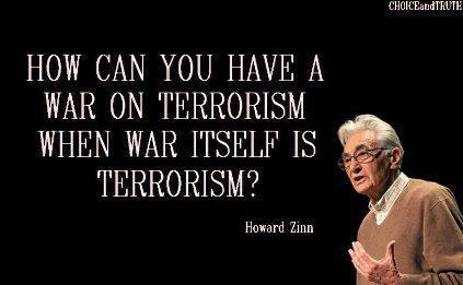 """How can you have a war on terrorism when war, itself, is terrorism?"" - Howard Zinn"