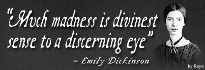 """Much madness is divinest sense to a discerning eye"" - Emily Dickinson"
