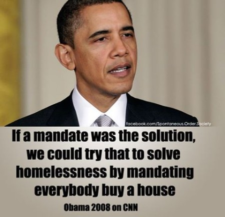 """If a mandate was the solution, we could try that to solve homelessness by mandating everybody buy a house."" - Obama 2008 on CNN"