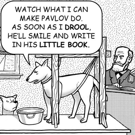 """Watch what I can make Pavlov do. As soon as I drool, he'll smile and write in his little book."""