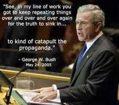 """See, in my line of work, you got to keep repeating things over and over and over again for the truth to sink in... to kind of catapult the propaganda."" - George W. Bush, May 24, 2005"