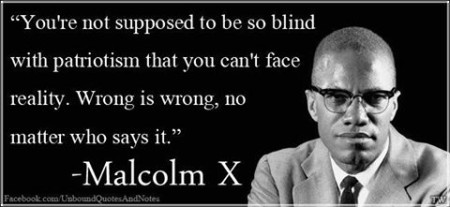 """You're not supposed to be so blind with patriotism that you can't face reality. Wrong is wrong, no matter who says it."" - Malcolm X"