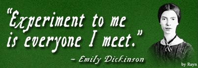 """Experiment to me is everyone I meet."" - Emily Dickinson"