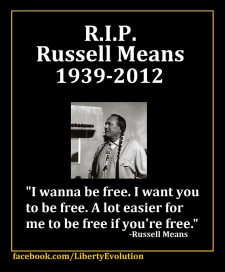 "R.I.P. Russell Means (1939-2012) ""I wanna be free. I want you to be free. A lot easier for me to be free if you're free."" - Russell Means (Artwork originally located here, where it was posted by the Facebook page, ""Liberty Evolution"")"