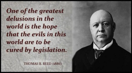 """One of the greatest delusions in the world is the hope that the evils in this world are to be cured by legislation."" - Thomas B. Reed"