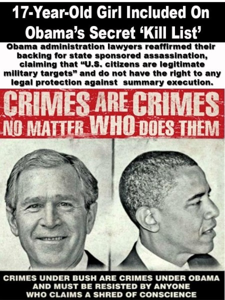 """""""17-year-old girl included on Obama's secret 'kill list.' Obama administration lawyers reaffirmed their backing for state sponsored assasination, claiming that 'U.S. citizens are legitimate military targets' and do not have the right to any legal protection against summary execution. Crimes are crimes no matter who does them. Crimes under Bush are crimes under Obama and must be resisted by anyone who claims a shred of conscience."""""""