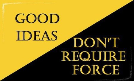 """Good ideas don't require force"""