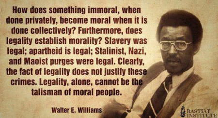 """How does something immoral, when done privately, become moral when it is done collectively? Furthermore, does legality establish morality? Slavery was legal; apartheid was legal; Stalinist, Nazi, and Maoist purges were legal. Clearly, the fact of legality does not justify these crimes. Legality, alone, cannot be the talisman of moral people."" - Walter E. Williams"