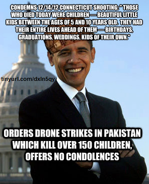 """Condemns 12/14/12 Connecticut shooting: 'Those who died today were children - beautiful little kids between the ages of 5 and 10 years old. They had their entire lives ahead of them - birthdays, graduations, weddings, kids of their own.' Orders drone strikes in Pakistan, which kill over 150 children. Offers no condolences."""