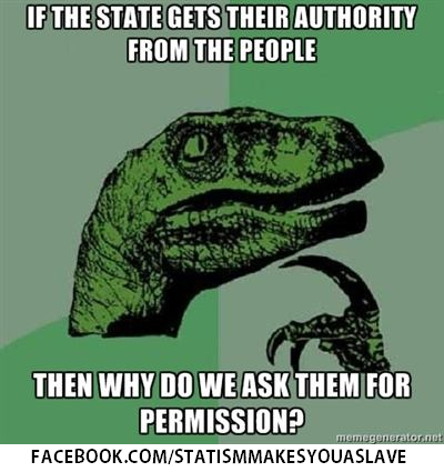 """If the State gets their authority from the people, then why do we ask the for permission?"""