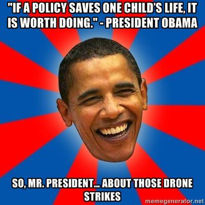 """ 'If a policy saves one child's life, it is worth doing.' - President Obama So, Mr. President... about those drone strikes"""