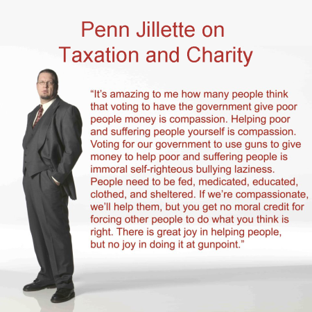 """It's amazing to me how many people think that voting to have the government give poor people money is compassion. Helping poor and suffering people yourself is compassion. Voting for our government to use guns to give money to help poor and suffering people is immoral self-righteous bullying laziness. People need to be fed, medicated, educated, clothed, and sheltered. If we're compassionate, we'll help them, but you get no moral credit for forcing other people to do what you think is right. There is great joy in helping people, but no joy in doing it at gunpoint."" - Penn Jillette"