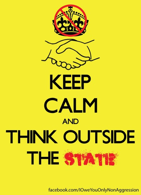 """Keep Calm and Think Outside the State"" artwork by ""I Owe You Only Non-Aggression,"" and originally located here)"