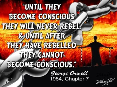 """Until they become conscious, they will never rebel, and until after they have rebelled they cannot become conscious."" - George Orwell, 1984"
