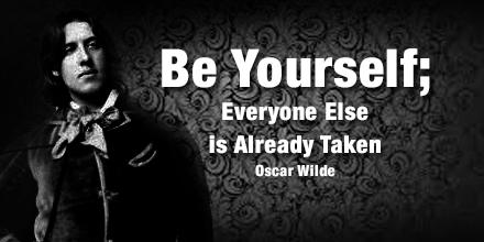 """Be yourself. Everyone else is already taken."" - Oscar Wilde"