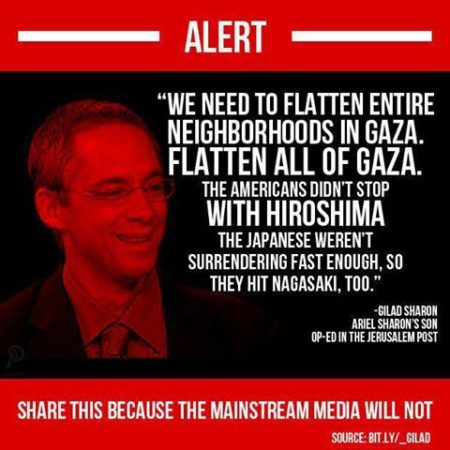"""Alert: Share this because the mainstream media will not. 'We need to flatten entire neighborhoods in Gaza. Flatten all of Gaza. The Americans didn't stop with Hiroshima. The Japanese weren't surrendering fast enough, so they hit Nagasaki, too.' - Gilad Sharon, Ariel Sharon's son, Op-Ed in the Jerusalem Post"""