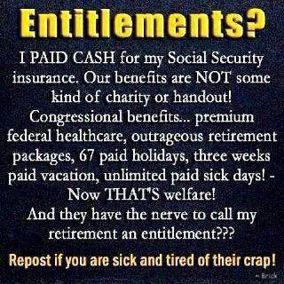 """Entitlements? I PAID CASH for my Social Security insurance. Our benefits are NOT some kind of charity or handout! Congressional benefits... premium federal healthcare, outrageous retirement packages, 67 paid holidays, three weeks paid vacation, unlimited paid sick days! - Now THAT'S welfare! And they have the nerve to call my retirement an entitlement??? Repost if you are sick and tired of their crap!"""