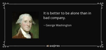 """It is better to be alone than in bad company."" - George Washington"