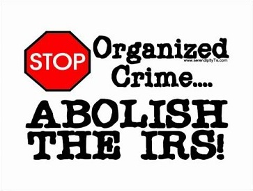 """Stop organized crime... Abolish the IRS!"""