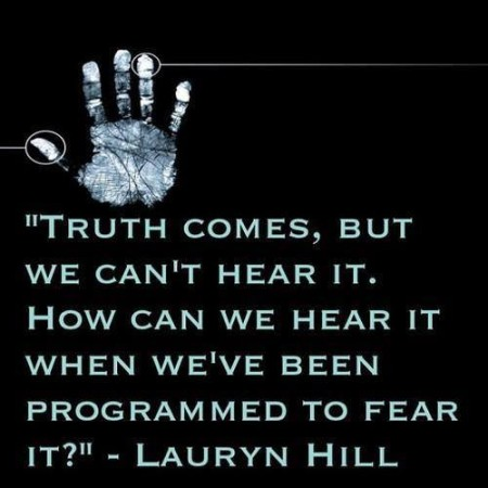 """Truth comes, but we can't hear it. How can we hear it when we've been programmed to fear it?"" - Lauryn Hill"