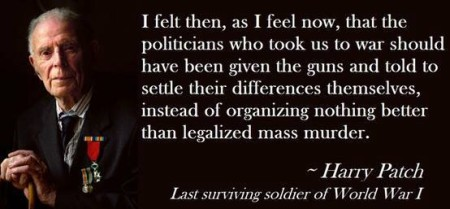 """I felt then, as I feel now, that the politicians who took us to war should have been given the guns and told to settle their differences themselves, instead of organizing nothing better than legalized mass murder."" - Harry Patch (Last surviving soldier of World War I)"