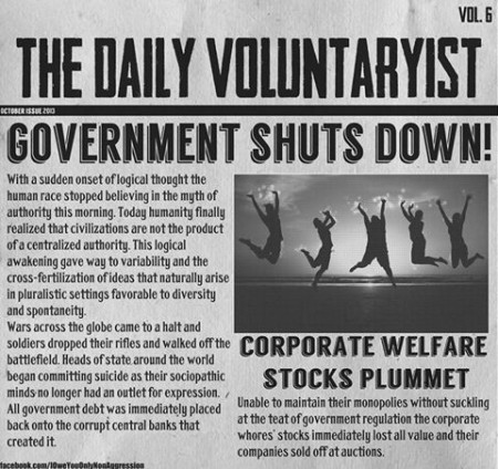 """The Daily Voluntaryist, Vol. 6 – Government Shuts Down! With the sudden onset of logical thought, the human race stopped believing in the myth of authority this morning. Today, humanity finally realized that civilizations are not the product of a centralized authority. This logical awakening gave way to variability and the cross-fertilization of ideas that naturally arise in pluralistic settings favorable to diversity and spontaneity. Wars across the globe came to a halt and soldiers dropped their rifles and walked off the battlefield. Heads of state around the world began committing suicide as their sociopathic minds no longer had an outlet for expression. All government debt was immediately placed back onto the corrupt central banks that created it. Unable to maintain their monopolies without suckling at the teat of government regulation, the corporate whores' stocks immediately lost all value and their companies sold off at auctions. (Corporate Welfare Stocks Plummet)"""