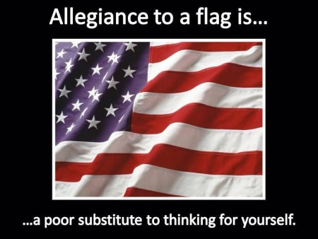 """Allegiance to a flag is... a poor substitute to thinking for yourself."""