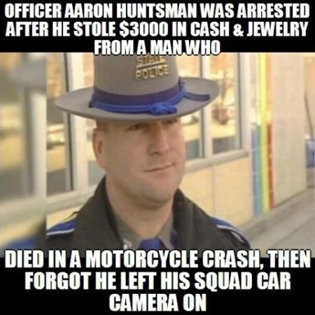 """Officer Aaron Huntsman was arrested after he stole $3,000 in cash & jewelry from a man who died in a motorcycle crash, then forgot he left his squad car camera on"""
