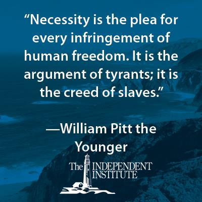 """Necessity is the plea for every infringement of human freedom. It is the argument of tyrants; is it the creed of slaves."" - William Pitt the Younger"