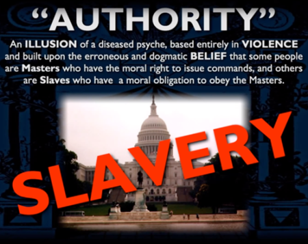 """Authority"": an illusion of a diseased psyche, based entirely in violence and built upon the erroneous and dogmatic belief that some people are Masters who have the moral right to issue commands, and others are Slaves who have a moral obligation to obey the Masters."
